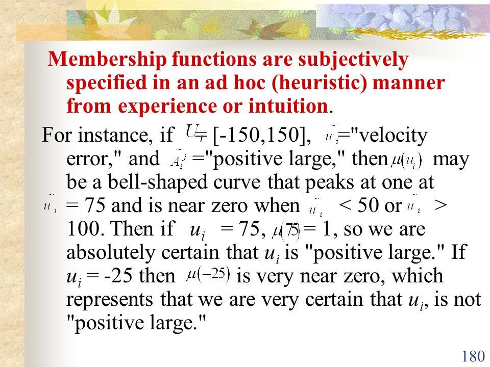 Membership functions are subjectively specified in an ad hoc (heuristic) manner from experience or intuition.
