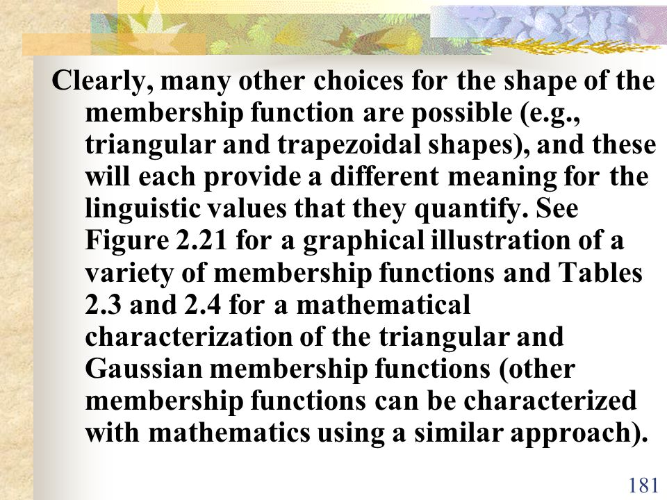 Clearly, many other choices for the shape of the membership function are possible (e.g., triangular and trapezoidal shapes), and these will each provide a different meaning for the linguistic values that they quantify.