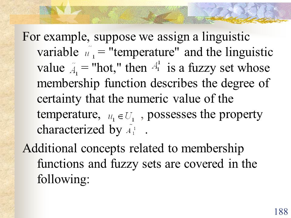 For example, suppose we assign a linguistic variable = temperature and the linguistic value = hot, then is a fuzzy set whose membership function describes the degree of certainty that the numeric value of the temperature, , possesses the property characterized by .