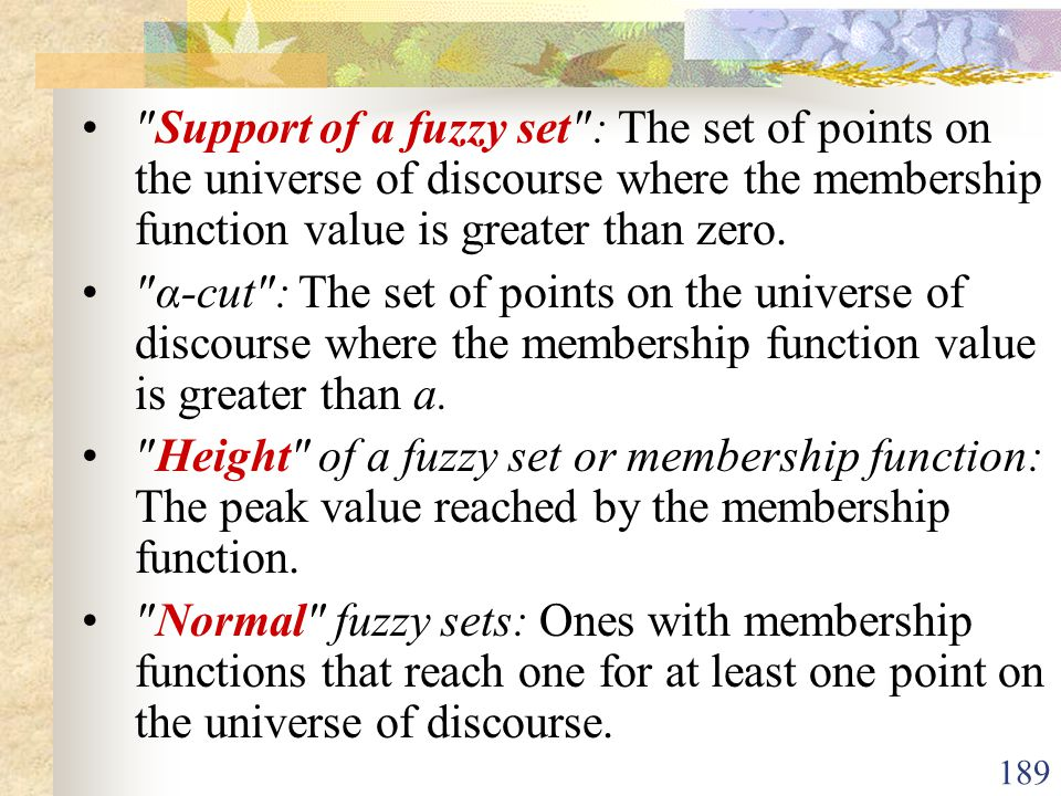 • Support of a fuzzy set : The set of points on the universe of discourse where the membership function value is greater than zero.