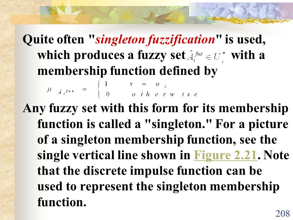 Quite often singleton fuzzification is used, which produces a fuzzy set with a membership function defined by