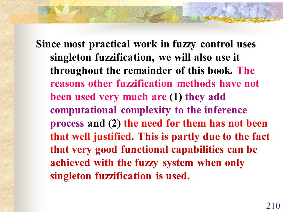 Since most practical work in fuzzy control uses singleton fuzzification, we will also use it throughout the remainder of this book.