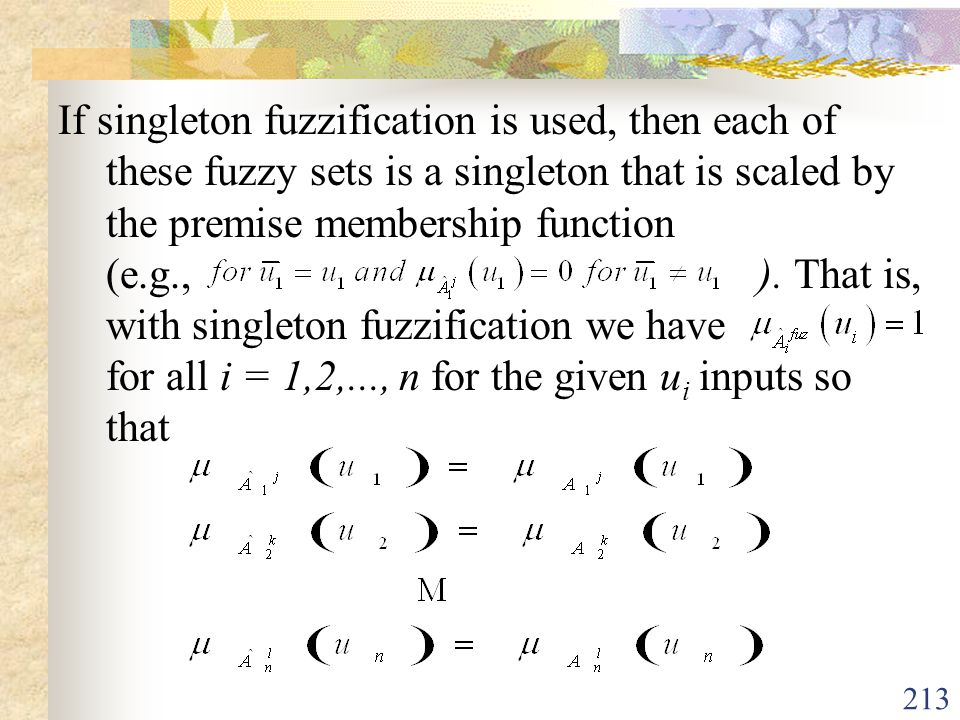 If singleton fuzzification is used, then each of these fuzzy sets is a singleton that is scaled by the premise membership function (e.g., ).
