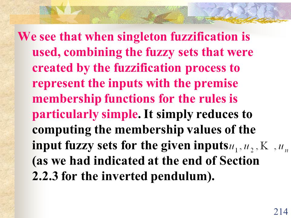 We see that when singleton fuzzification is used, combining the fuzzy sets that were created by the fuzzification process to represent the inputs with the premise membership functions for the rules is particularly simple.