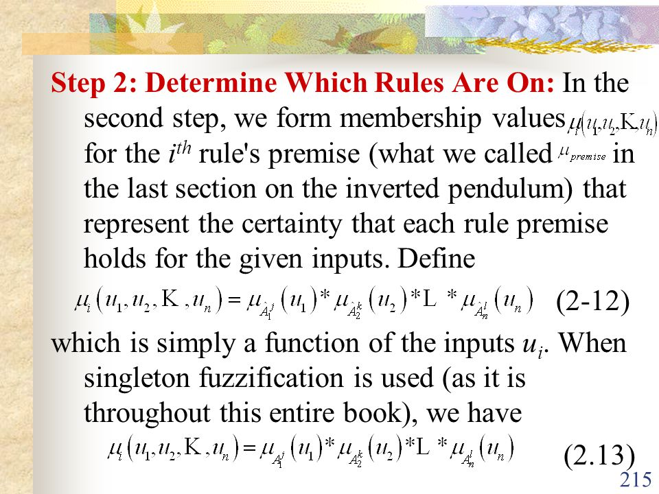 Step 2: Determine Which Rules Are On: In the second step, we form membership values for the ith rule s premise (what we called in the last section on the inverted pendulum) that represent the certainty that each rule premise holds for the given inputs. Define