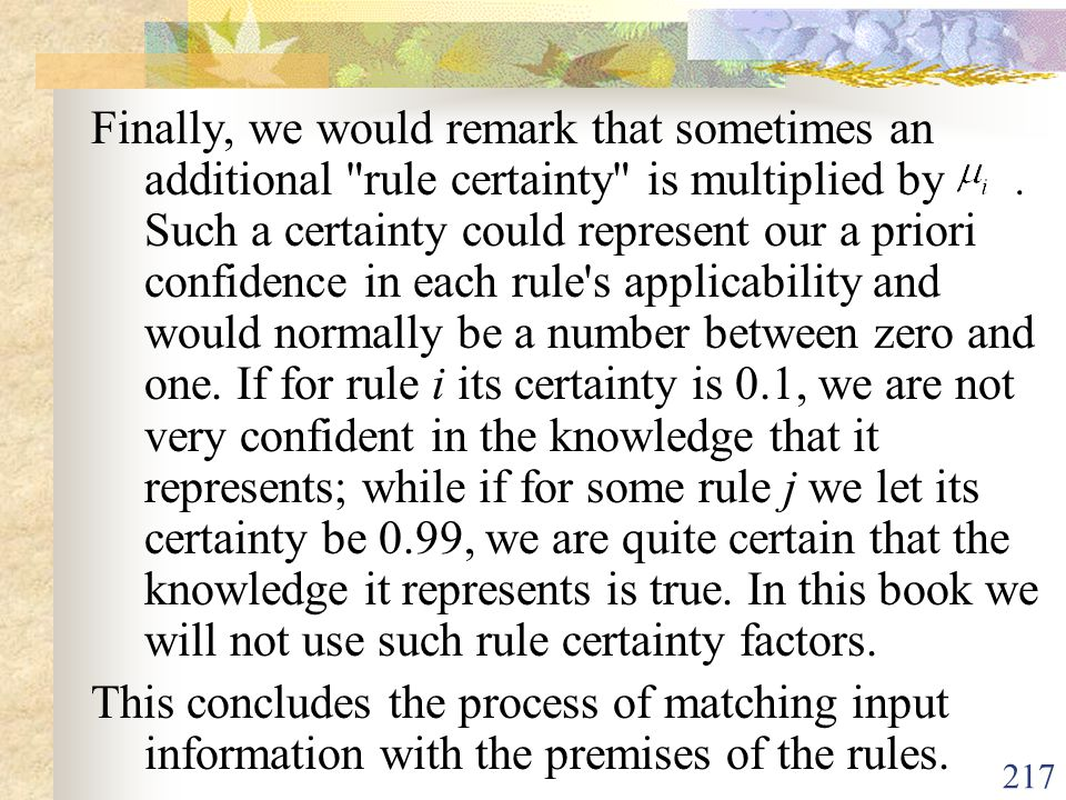 Finally, we would remark that sometimes an additional rule certainty is multiplied by . Such a certainty could represent our a priori confidence in each rule s applicability and would normally be a number between zero and one. If for rule i its certainty is 0.1, we are not very confident in the knowledge that it represents; while if for some rule j we let its certainty be 0.99, we are quite certain that the knowledge it represents is true. In this book we will not use such rule certainty factors.
