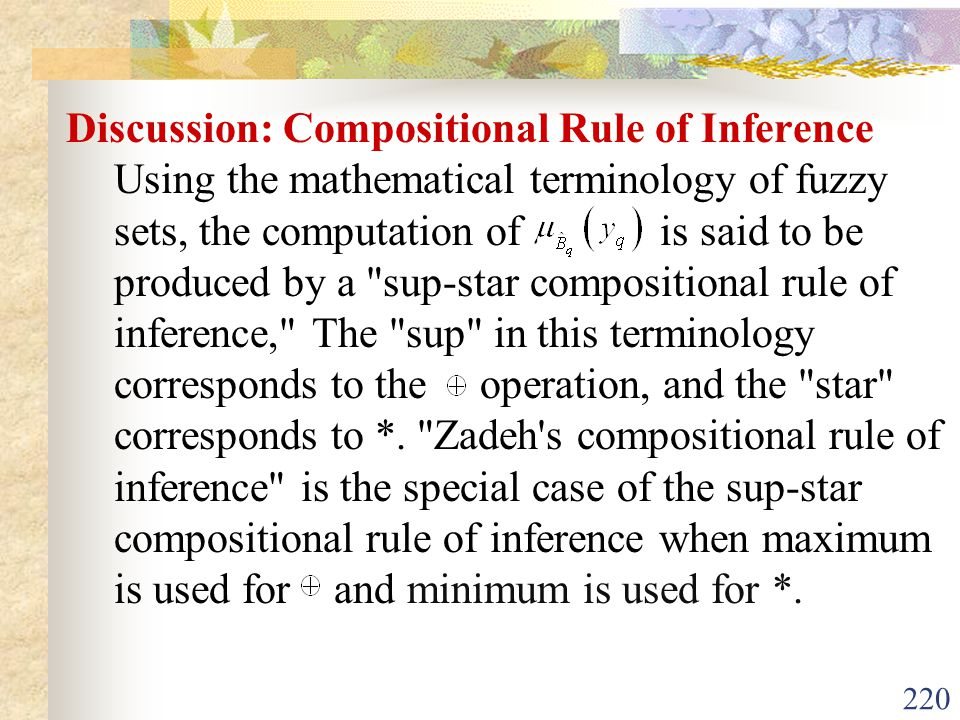 Discussion: Compositional Rule of Inference Using the mathematical terminology of fuzzy sets, the computation of is said to be produced by a sup-star compositional rule of inference, The sup in this terminology corresponds to the operation, and the star corresponds to *.