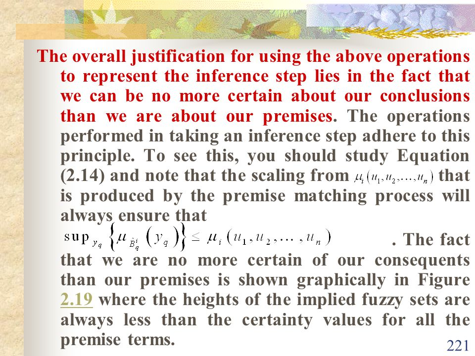 The overall justification for using the above operations to represent the inference step lies in the fact that we can be no more certain about our conclusions than we are about our premises. The operations performed in taking an inference step adhere to this principle. To see this, you should study Equation (2.14) and note that the scaling from that is produced by the premise matching process will always ensure that