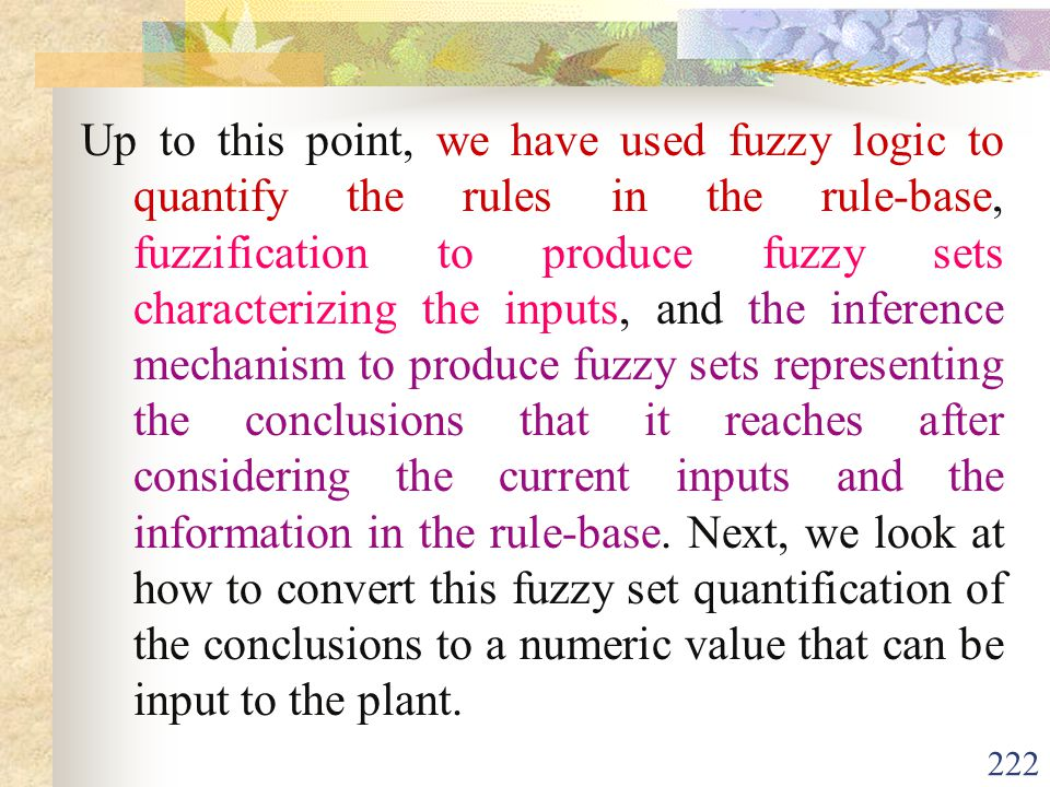 Up to this point, we have used fuzzy logic to quantify the rules in the rule-base, fuzzification to produce fuzzy sets characterizing the inputs, and the inference mechanism to produce fuzzy sets representing the conclusions that it reaches after considering the current inputs and the information in the rule-base.