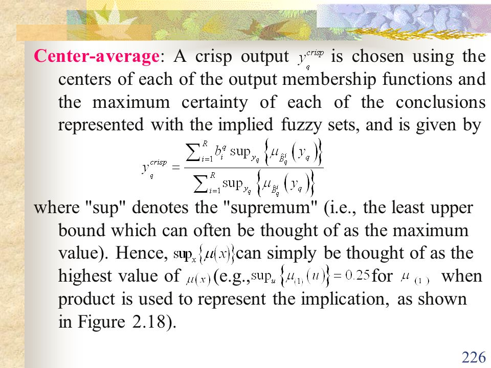 Center-average: A crisp output is chosen using the centers of each of the output membership functions and the maximum certainty of each of the conclusions represented with the implied fuzzy sets, and is given by