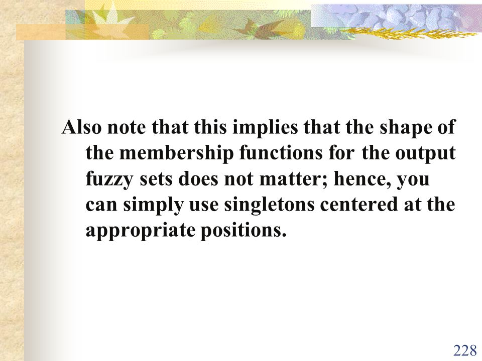 Also note that this implies that the shape of the membership functions for the output fuzzy sets does not matter; hence, you can simply use singletons centered at the appropriate positions.