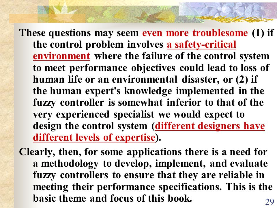 These questions may seem even more troublesome (1) if the control problem involves a safety-critical environment where the failure of the control system to meet performance objectives could lead to loss of human life or an environmental disaster, or (2) if the human expert s knowledge implemented in the fuzzy controller is somewhat inferior to that of the very experienced specialist we would expect to design the control system (different designers have different levels of expertise).