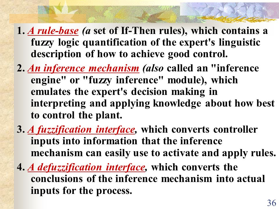 1. A rule-base (a set of If-Then rules), which contains a fuzzy logic quantification of the expert s linguistic description of how to achieve good control.
