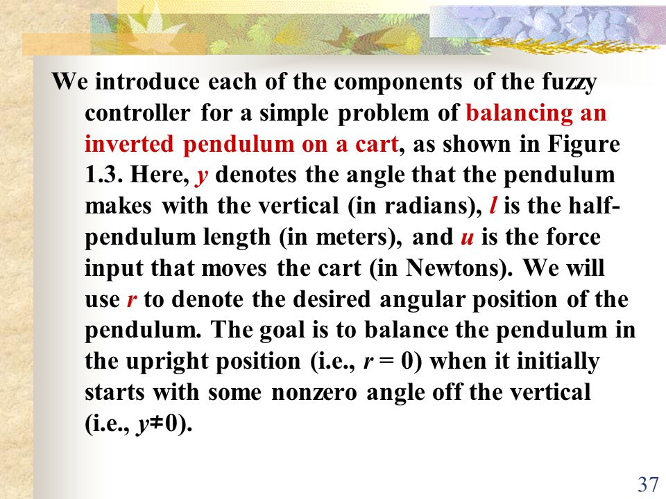 We introduce each of the components of the fuzzy controller for a simple problem of balancing an inverted pendulum on a cart, as shown in Figure 1.3.