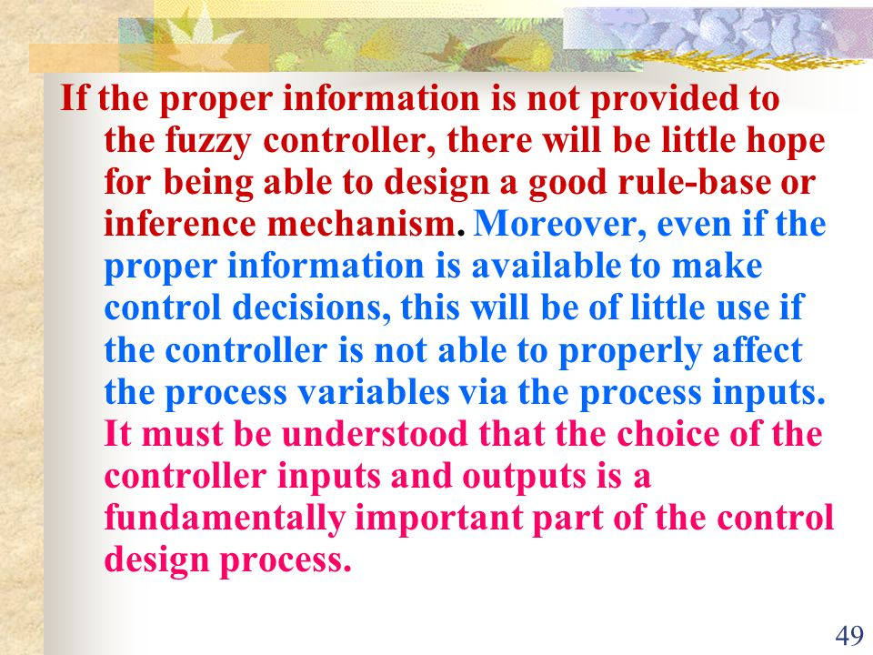 If the proper information is not provided to the fuzzy controller, there will be little hope for being able to design a good rule-base or inference mechanism.