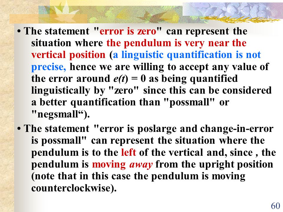 • The statement error is zero can represent the situation where the pendulum is very near the vertical position (a linguistic quantification is not precise, hence we are willing to accept any value of the error around e(t) = 0 as being quantified linguistically by zero since this can be considered a better quantification than possmall or negsmall ).