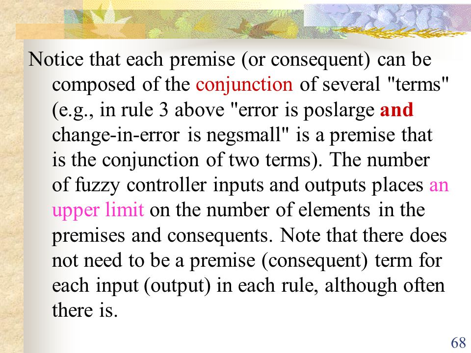 Notice that each premise (or consequent) can be composed of the conjunction of several terms (e.g., in rule 3 above error is poslarge and change-in-error is negsmall is a premise that is the conjunction of two terms).