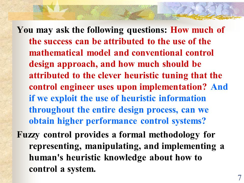 You may ask the following questions: How much of the success can be attributed to the use of the mathematical model and conventional control design approach, and how much should be attributed to the clever heuristic tuning that the control engineer uses upon implementation And if we exploit the use of heuristic information throughout the entire design process, can we obtain higher performance control systems