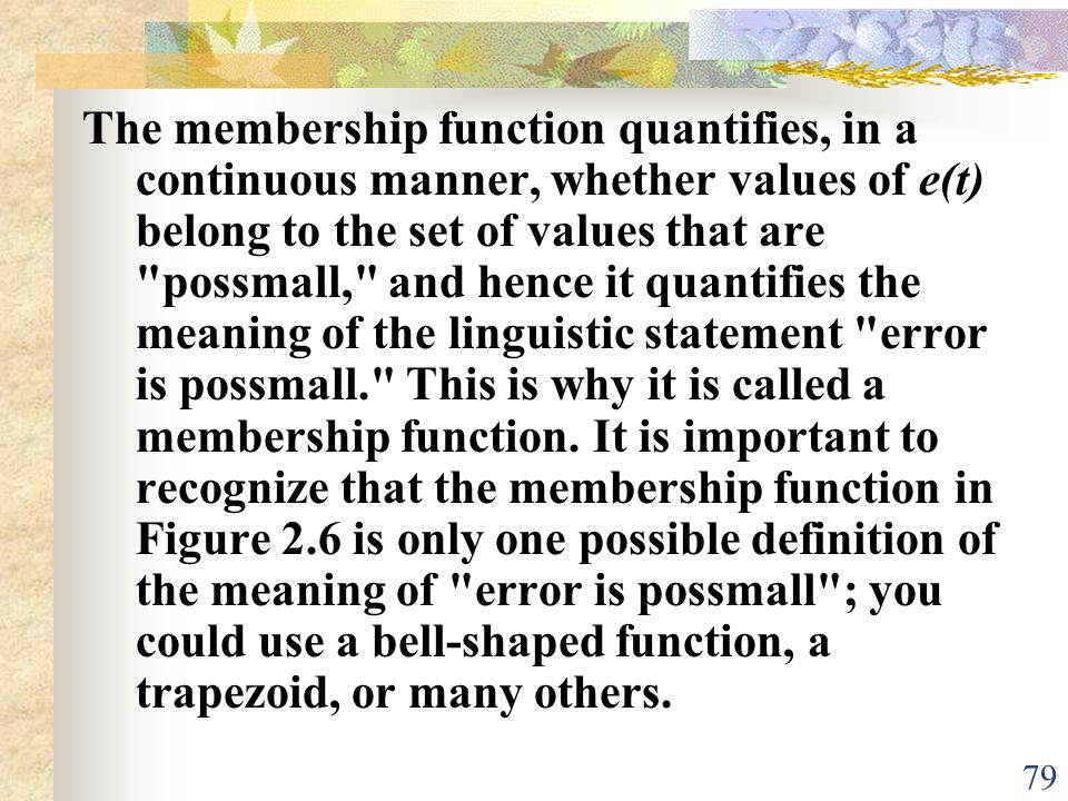 The membership function quantifies, in a continuous manner, whether values of e(t) belong to the set of values that are possmall, and hence it quantifies the meaning of the linguistic statement error is possmall. This is why it is called a membership function.