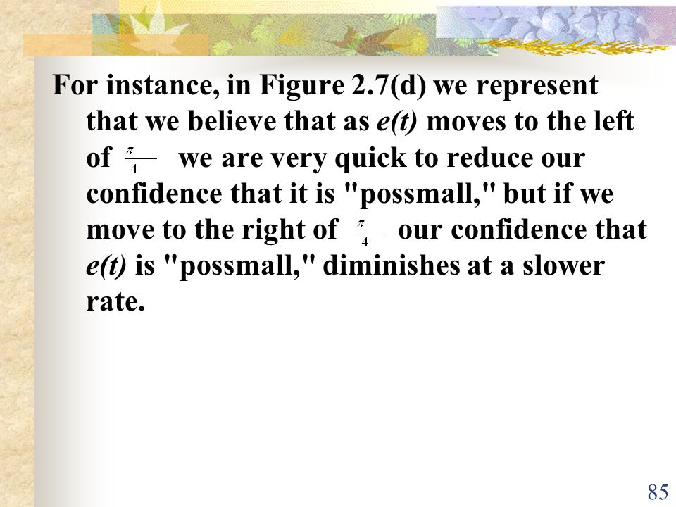 For instance, in Figure 2.7(d) we represent that we believe that as e(t) moves to the left of we are very quick to reduce our confidence that it is possmall, but if we move to the right of our confidence that e(t) is possmall, diminishes at a slower rate.