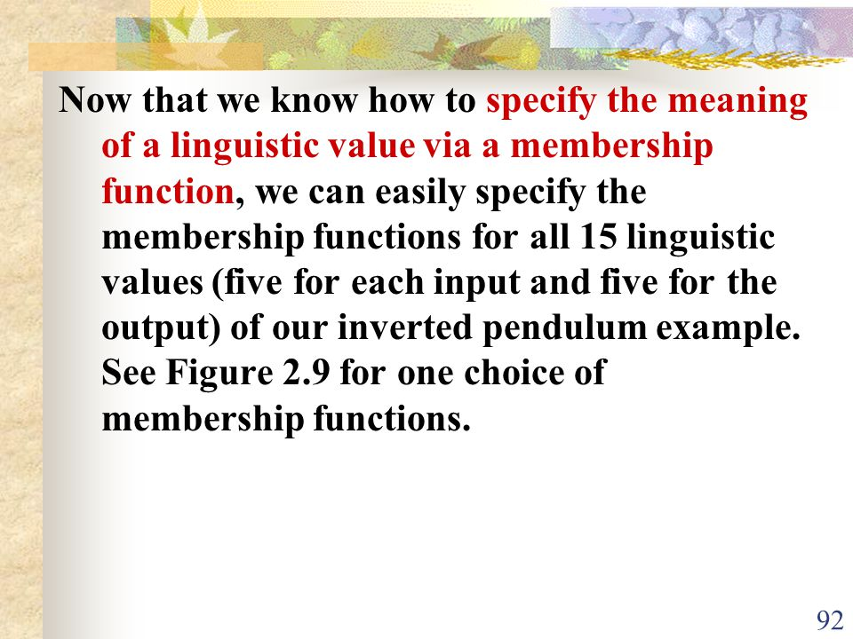 Now that we know how to specify the meaning of a linguistic value via a membership function, we can easily specify the membership functions for all 15 linguistic values (five for each input and five for the output) of our inverted pendulum example.