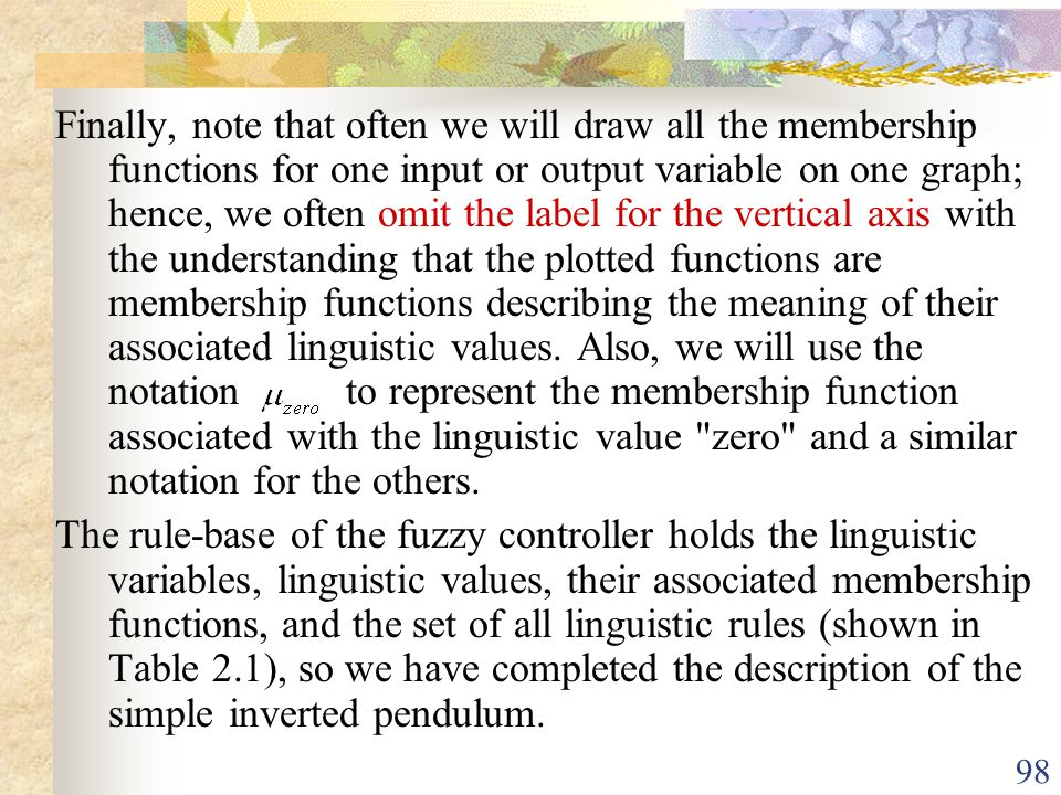 Finally, note that often we will draw all the membership functions for one input or output variable on one graph; hence, we often omit the label for the vertical axis with the understanding that the plotted functions are membership functions describing the meaning of their associated linguistic values. Also, we will use the notation to represent the membership function associated with the linguistic value zero and a similar notation for the others.