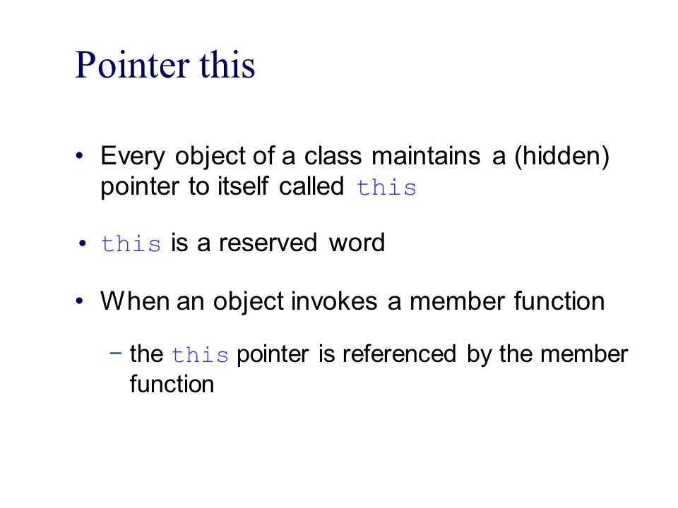 Pointer this Every object of a class maintains a (hidden) pointer to itself called this. this is a reserved word.