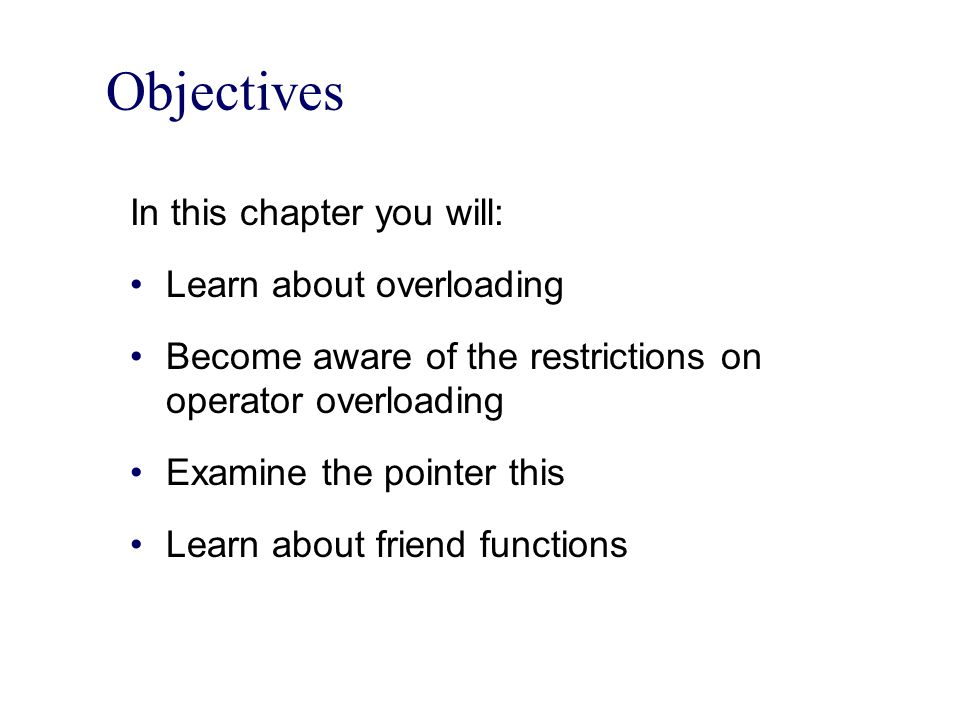 Objectives In this chapter you will: Learn about overloading