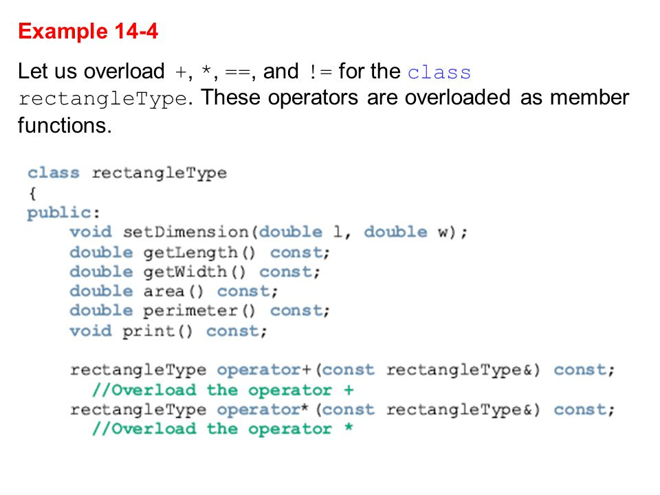 Example 14-4 Let us overload +, *, ==, and != for the class rectangleType.