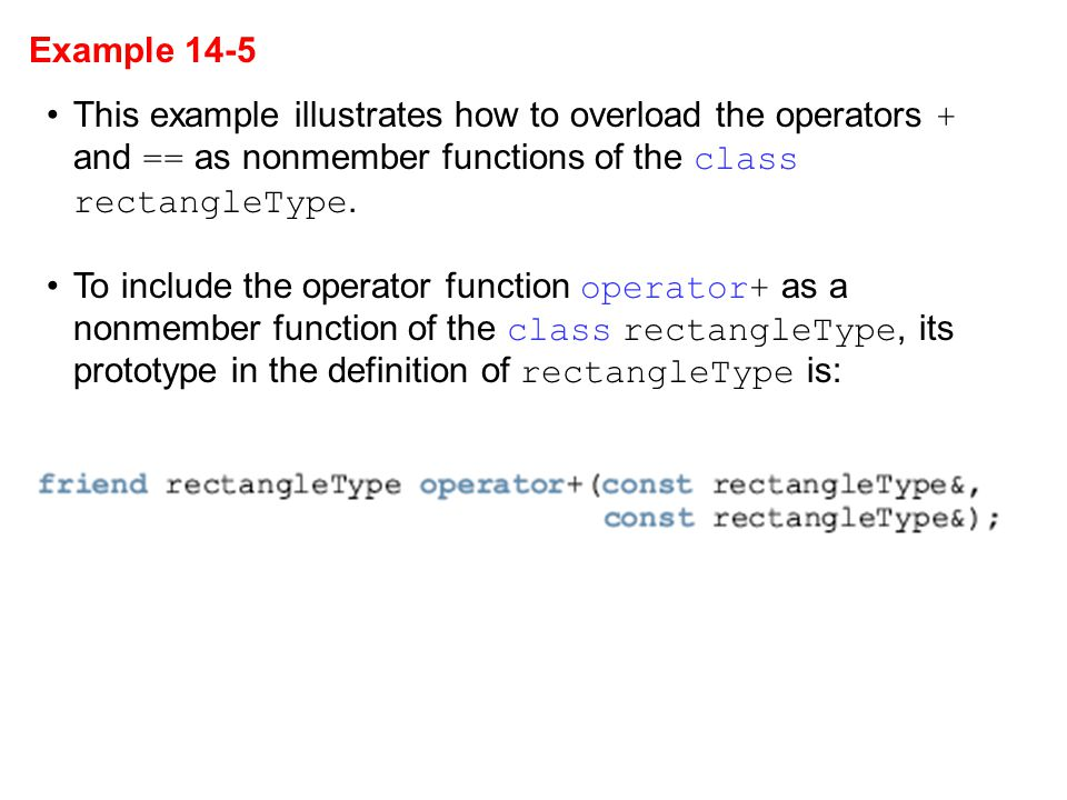 Example 14-5 This example illustrates how to overload the operators + and == as nonmember functions of the class rectangleType.