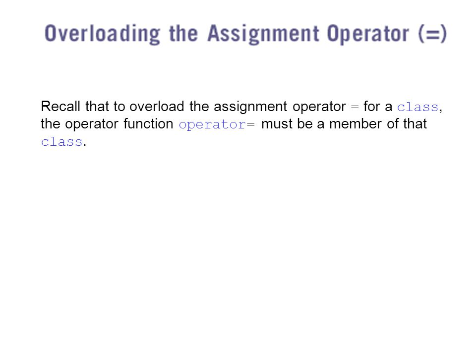 Recall that to overload the assignment operator = for a class, the operator function operator= must be a member of that class.