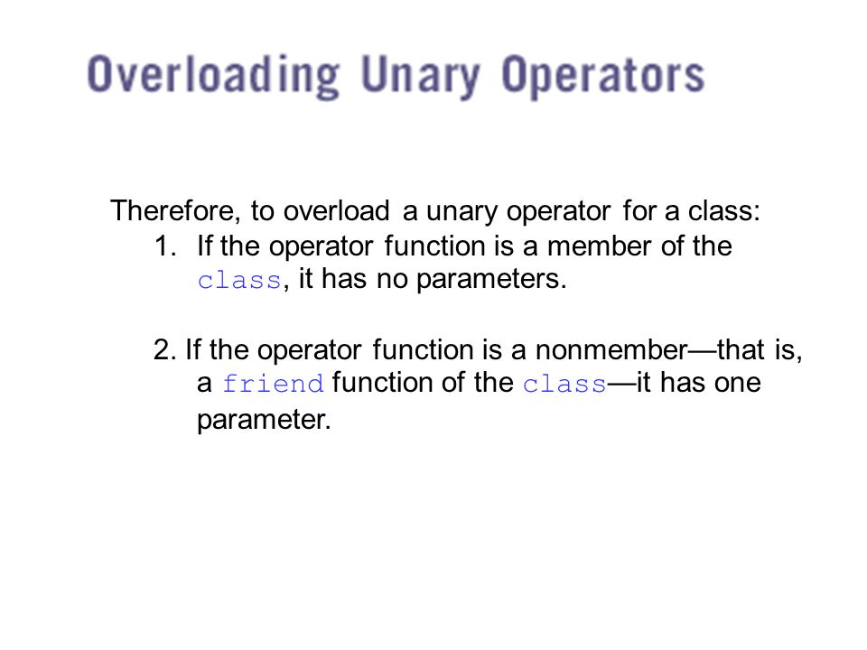 Therefore, to overload a unary operator for a class: