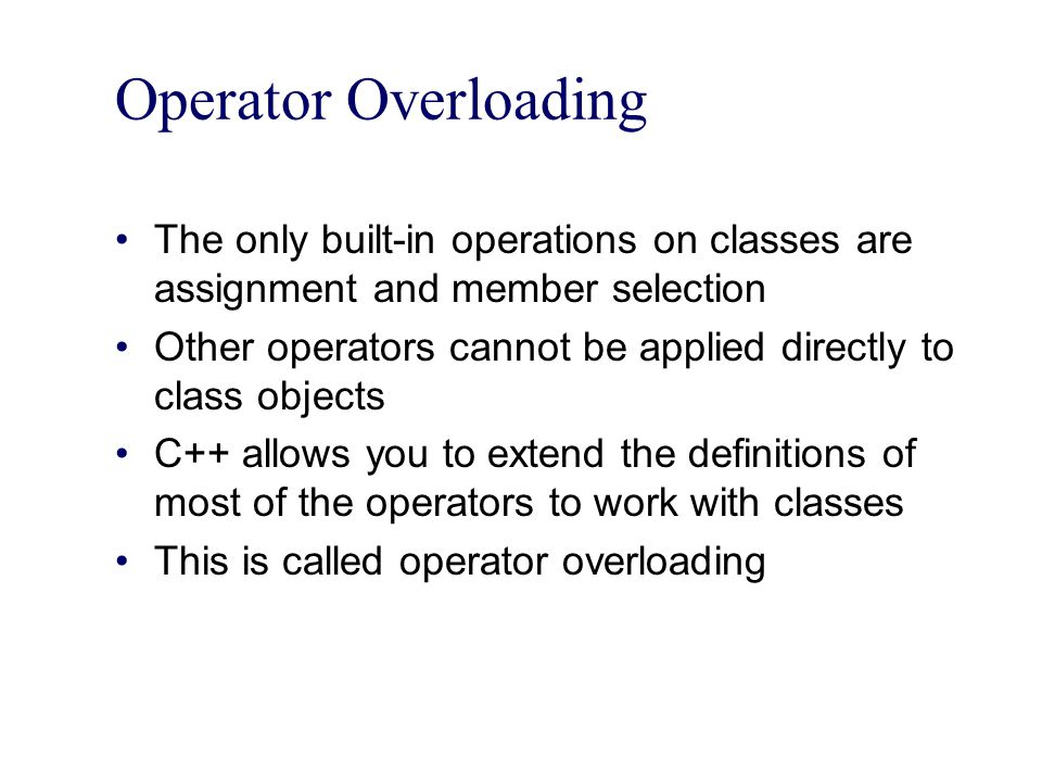 Operator Overloading The only built-in operations on classes are assignment and member selection.