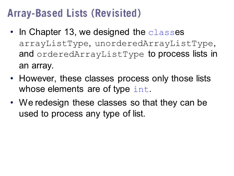 In Chapter 13, we designed the classes arrayListType, unorderedArrayListType, and orderedArrayListType to process lists in an array.