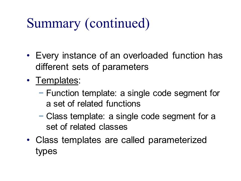 Summary (continued) Every instance of an overloaded function has different sets of parameters. Templates:
