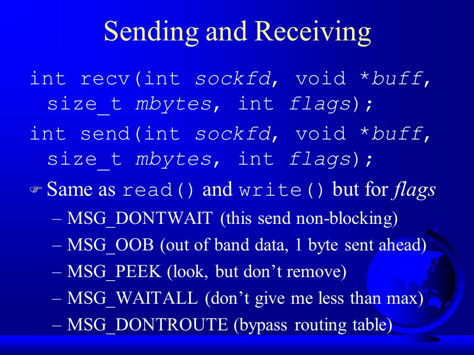 Sending and Receiving int recv(int sockfd, void *buff, size_t mbytes, int flags); int send(int sockfd, void *buff, size_t mbytes, int flags);