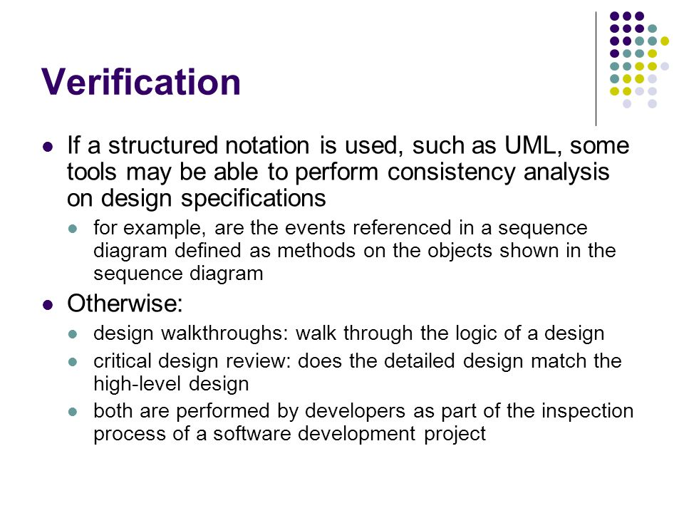 Verification If a structured notation is used, such as UML, some tools may be able to perform consistency analysis on design specifications.