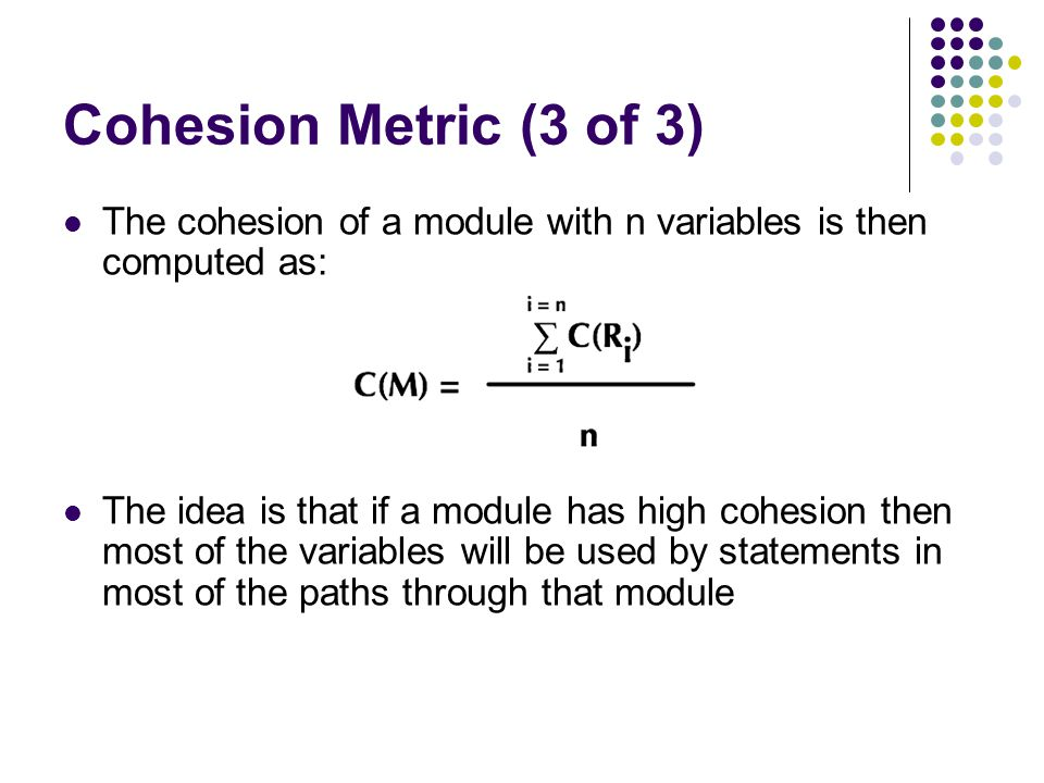 Cohesion Metric (3 of 3) The cohesion of a module with n variables is then computed as: