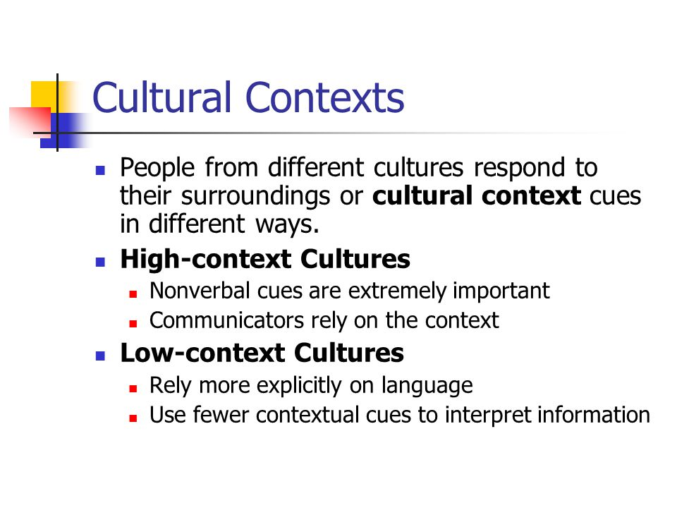 Cultural Contexts People from different cultures respond to their surroundings or cultural context cues in different ways.