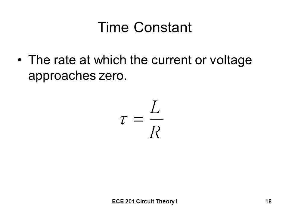 Time Constant The rate at which the current or voltage approaches zero. ECE 201 Circuit Theory I
