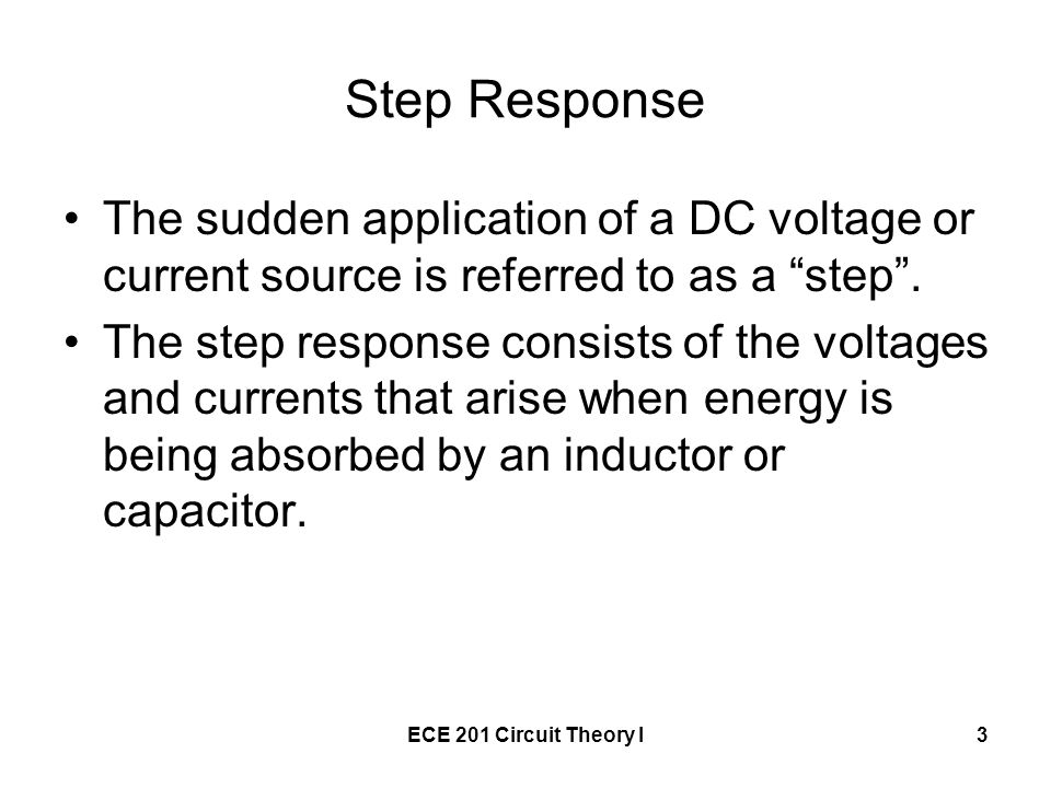Step Response The sudden application of a DC voltage or current source is referred to as a step .