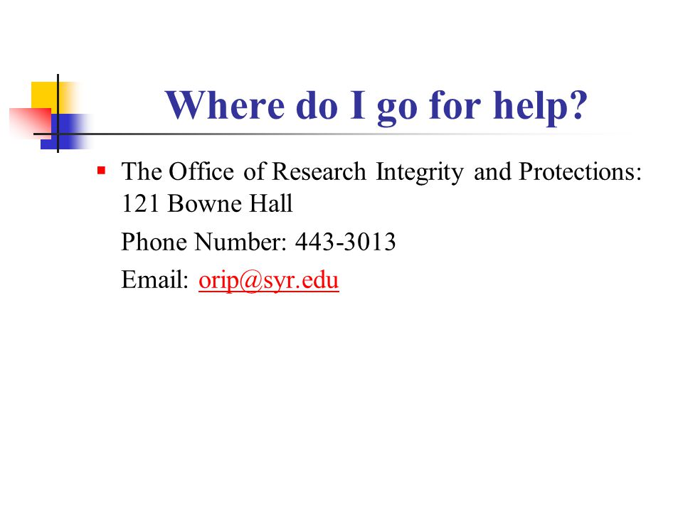 Where do I go for help The Office of Research Integrity and Protections: 121 Bowne Hall. Phone Number: