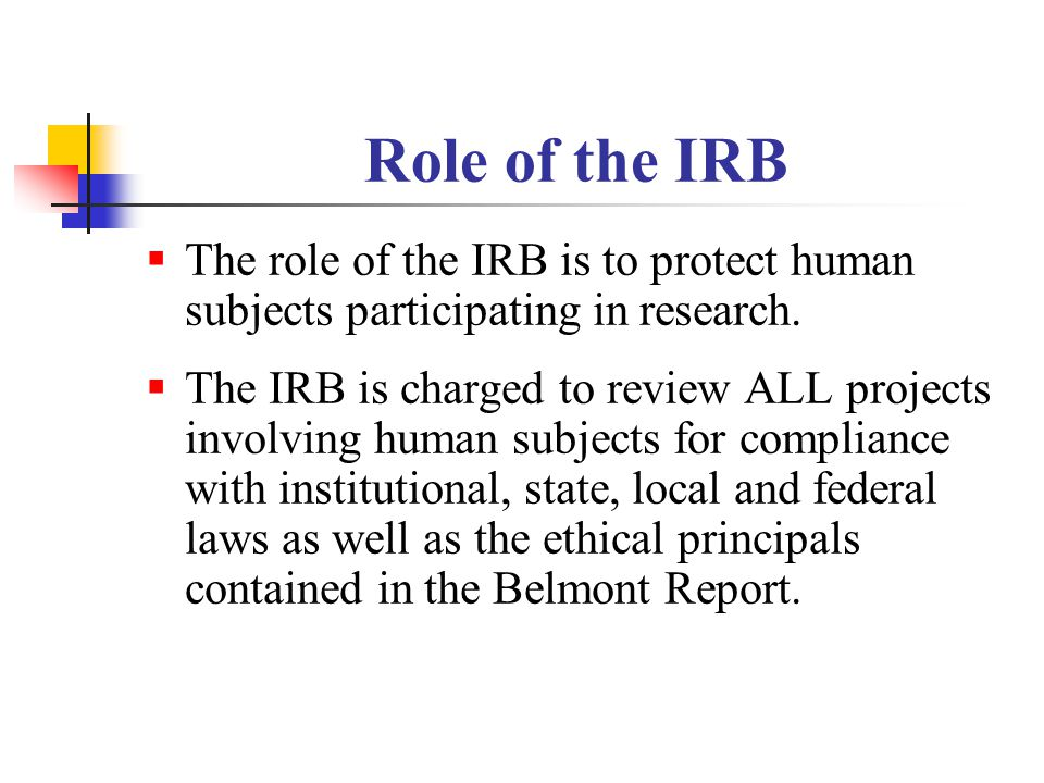 Role of the IRB The role of the IRB is to protect human subjects participating in research.