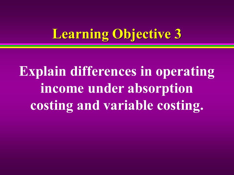 13 Cost Management Horngren Chapter 9 Learning Objective 3 Explain Differences In Operating Income Under Absorption Costing And Variable