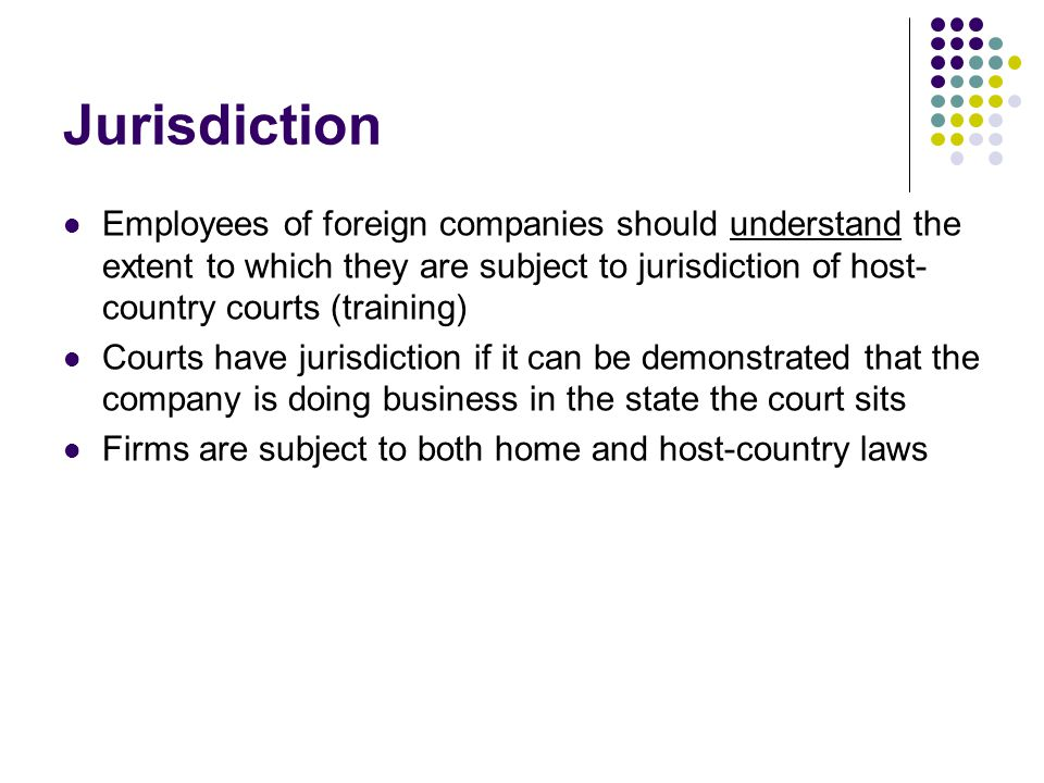 Jurisdiction Employees of foreign companies should understand the extent to which they are subject to jurisdiction of host-country courts (training)