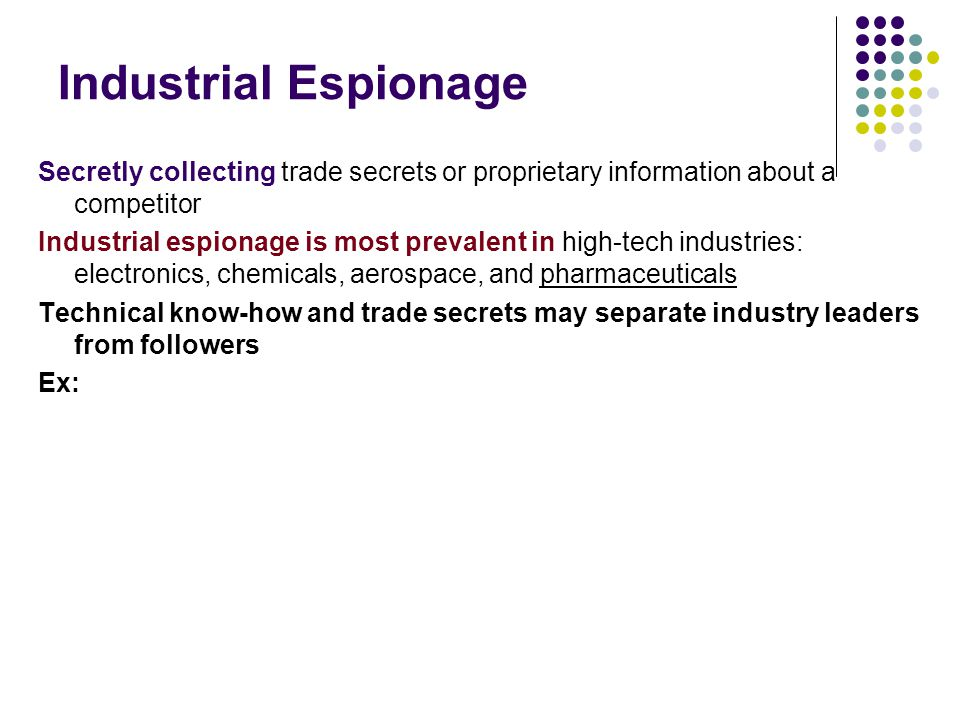Industrial Espionage Secretly collecting trade secrets or proprietary information about a competitor.