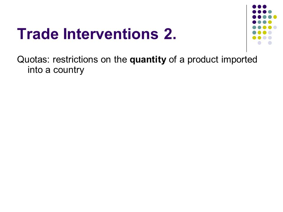 Trade Interventions 2. Quotas: restrictions on the quantity of a product imported into a country