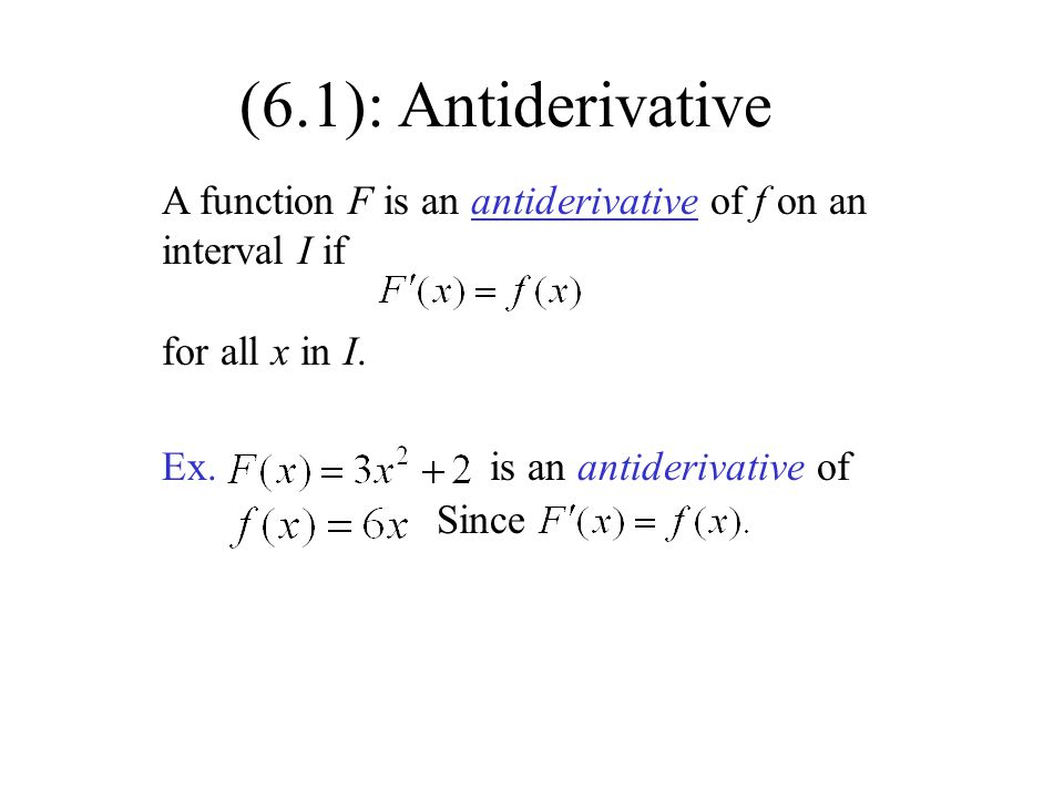 (6.1): Antiderivative A function F is an antiderivative of f on an interval I if. for all x in I. Ex.