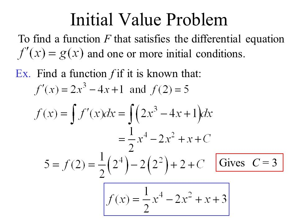 Initial Value Problem To find a function F that satisfies the differential equation. and one or more initial conditions.