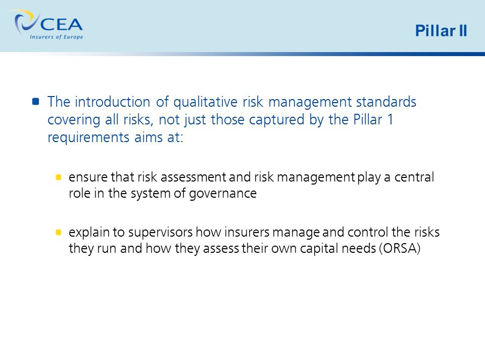 Pillar II The introduction of qualitative risk management standards covering all risks, not just those captured by the Pillar 1 requirements aims at:
